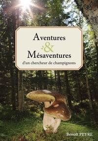 Peyre Benoit - Aventures & Mésaventures d'un chercheur de champignons.