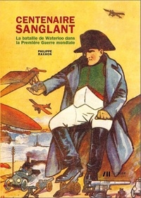 Ph Raxhon - Centenaire Sanglant. La Bataille De Waterloo Dans La Premiere Guerre Mondiale.