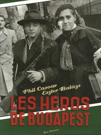 Phil Casoar et Etienne Balazs - Les héros de Budapest.