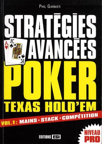 Phil Garnier - Stratégies avancées Poker Texas Hold'em - Volume 1, Mains, stack, compétition.