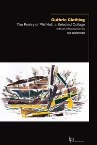 Phil Hall et rob mclennan - Guthrie Clothing - The Poetry of Phil Hall, a Selected Collage.
