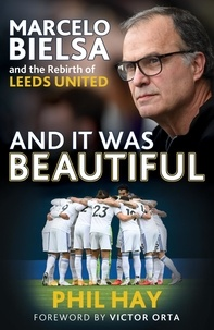 Phil Hay - And it was Beautiful - Marcelo Bielsa and the Rebirth of Leeds United.