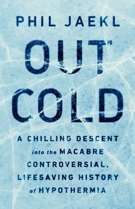 Phil Jaekl - Out Cold - A Chilling Descent into the Macabre, Controversial, Lifesaving History of Hypothermia.