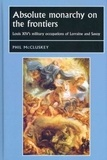 Phil McCluskey - Absolute Monarchy on the Frontiers : Louis XIV's Military Occupations of Lorraine and Savoy.