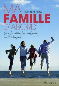 Phil McGraw - Ma famille d'abord ! - Une famille formidable en 7 étapes.