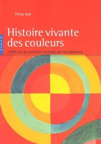 Philip Ball - Histoire vivante des couleurs - 4 000 Ans de peinture racontée par les pigments.