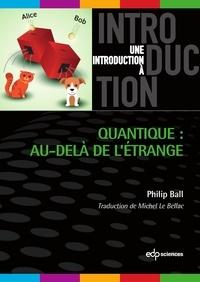 Philip Ball et Michel Le Bellac - Quantique : au-delà de l'étrange.