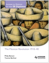 Philip Benson et Yvonne Berliner - Access to History for the IB Diploma: The Mexican Revolution 1884-1940.
