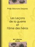 Philip Eléonore Desprels - Les Leçons de la guerre et l'âme des héros.