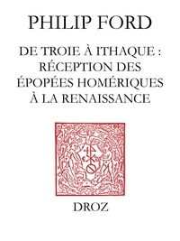 Philip Ford - De Troie à Ithaque - Réception des épopées homériques à la Renaissance.