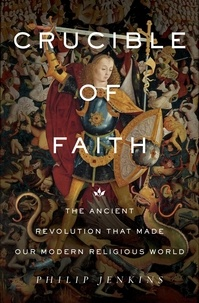 Philip Jenkins - Crucible of Faith - The Ancient Revolution That Made Our Modern Religious World.