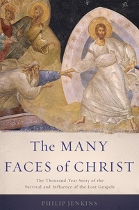 Philip Jenkins - The Many Faces of Christ - The Thousand-Year Story of the Survival and Influence of the Lost Gospels.