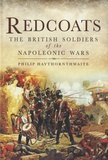 Philip John Haythornthwaite - Redcoats : The British Soldiers of the Napoleonic Wars.