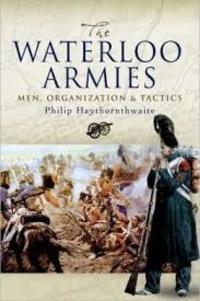 Philip John Haythornthwaite - The Waterloo Armies - Men, Organization and Tactics.