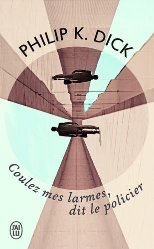 Philip K. Dick - Coulez mes larmes, dit le policier.