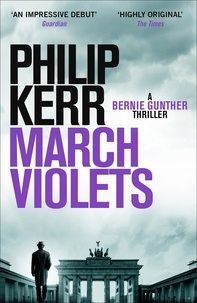 Philip Kerr - March Violets - Discover Bernie Gunther, 'one of the greatest anti-heroes ever written' (Lee Child).