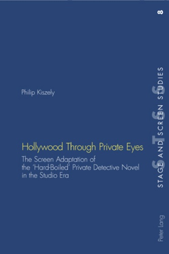 Philip Kiszely - Hollywood Through Private Eyes - The Screen Adaptation of the 'Hard-Boiled' Private Detective Novel in the Studio Era.