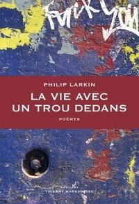 Philip Larkin - La vie avec un trou dedans - Précédés de Le Principe de plaisir et suivis d'un Entretien à l'Observer.