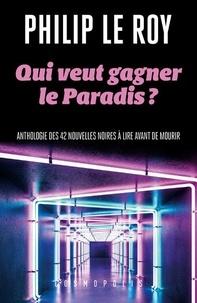 Philip Le Roy - Qui veut gagner le Paradis ? - Antologie des 42 nouvelles noires à lire avant de mourir.