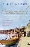 Philip Mansel - Constantinople City of the World's Desire 1453-1924.