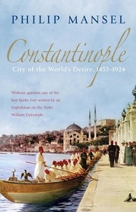 Philip Mansel - Constantinople City of the World's Desire 1453-1924.