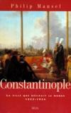 Philip Mansel - Constantinople - La ville que désirait le monde, 1453-1924.