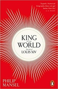 Philip Mansel - King of the World The Life of Louis XIV (Paperback) /anglais.