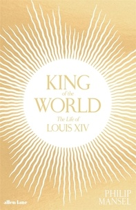 Philip Mansel - King of the world the life of Louis XIV.