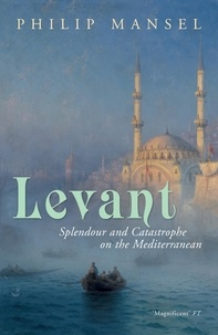 Philip Mansel - Levant - Splendour and Catastrophe on the Mediterranean.