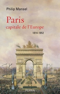Philip Mansel - Paris capitale de l'Europe - 1814-1852.