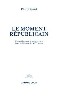 Philip Nord - Le moment républicain - Combats pour la démocratie dans la France du XIXe siècle.