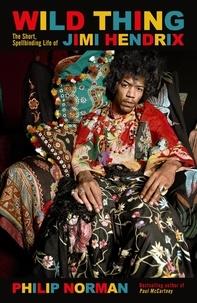 Philip Norman - Wild Thing - The short, spellbinding life of Jimi Hendrix.