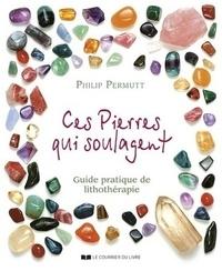 Philip Permutt - Ces pierres qui soulagent - Guide pratique de Lithothérapie, Tome 1.