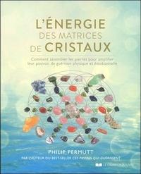 Philip Permutt - L'énergie des matrices de cristaux - Comment assembler les pierres pour amplifier leur pouvoir de guérison physique et émotionnelle.