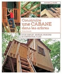 Philip Schmidt - Construire une cabane dans les arbres - Guide complet : modèles, principes de construction, plans.