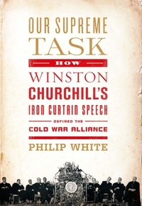 Philip White - Our Supreme Task - How Winston Churchill's Iron Curtain Speech Defined the Cold War Alliance.