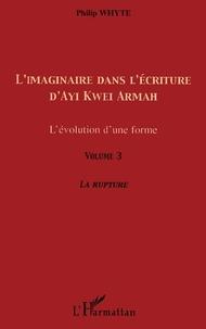 Philip Whyte - L'imaginaire dans l'écriture d'Ayi Kwei Armah - L'évolution d'une forme - Volume 3, La rupture.