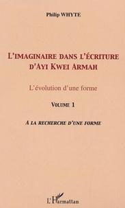 Philip Whyte - L'imaginaire dans l'écriture d'Ayi Kwei Armah - L'évolution d'une forme - Volume 1, A la recherche d'une forme.