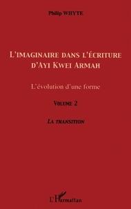 Philip Whyte - L'imaginaire dans l'écriture d'Ayi Kwei Armah - L'évolution d'une forme - Volume 2, La transition.