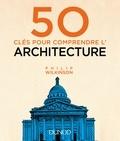 Philip Wilkinson - 50 clés pour comprendre l'architecture.