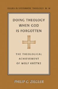 Philip Ziegler - Doing Theology When God is Forgotten - The Theological Achievement of Wolf Krötke.