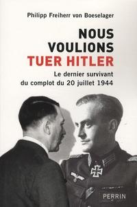 Philipp Freiherr von Boeselager - Nous voulions tuer Hitler - Le dernier survivant du complot du 20 juillet 1944.