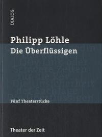Philipp Löhle - Die Überflüssigen - Fünf Theaterstücke.