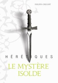 Philippa Gregory - Hérétiques Tome 1 : Le mystère Isolde.