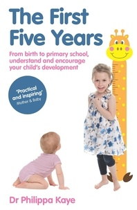 Philippa Kaye - The First Five Years - From birth to primary school, understand and encourage your child's development.