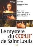 Philippe-A Boiry - Le mystère du coeur de Saint Louis - Est-il caché depuis sept siècles sous une dalle de la Sainte-Chapelle ?.