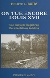 Philippe-A Boiry - On tue encore Louis XVII.