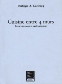 Philippe-A Leclercq - Cuisine entre 4 murs. - Excursion carcéro-gastronomique.