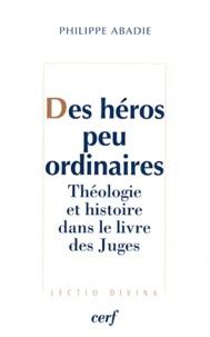 Philippe Abadie - Des héros peu ordinaires - Théologie et histoire dans le livre des juges.