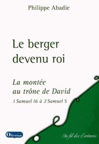 Philippe Abadie - Le berger devient roi - La montée au trône de David selon 1 Samuel 16 à 2 Samuel 5.
